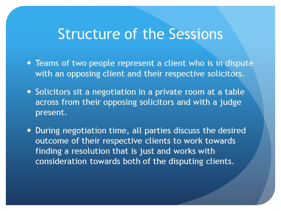 Structure of the Sessions Teams of two people represent a client who is in dispute with an opposing client and their respective solicitors.
