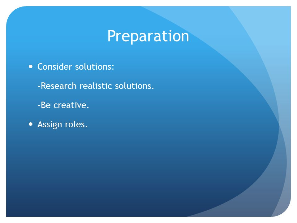 Preparation Consider solutions: -Research realistic solutions. -Be creative. Assign roles.