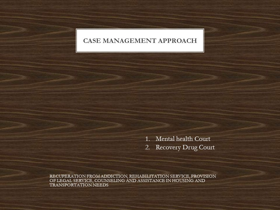 CASE MANAGEMENT APPROACH 1.Mental health Court 2.Recovery Drug Court RECUPERATION FROM ADDICTION, REHABILITATION SERVICE, PROVISION OF LEGAL SERVICE, COUNSELING AND ASSISTANCE IN HOUSING AND TRANSPORTATION NEEDS