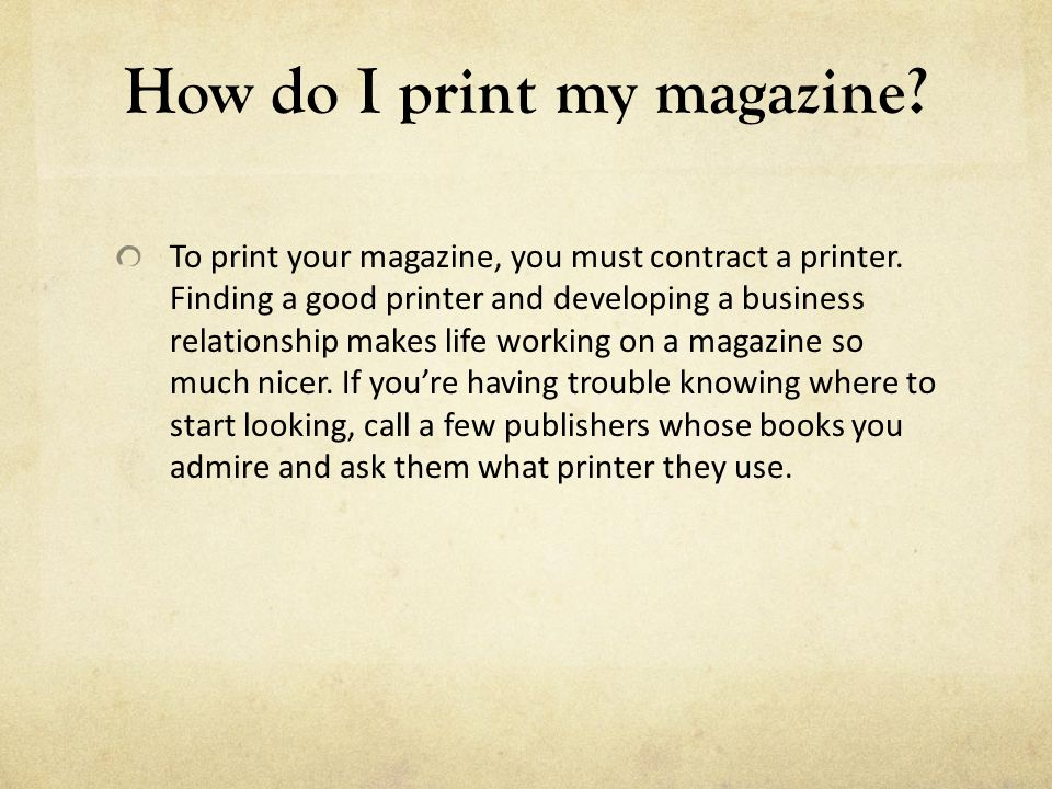 How do I print my magazine. To print your magazine, you must contract a printer.