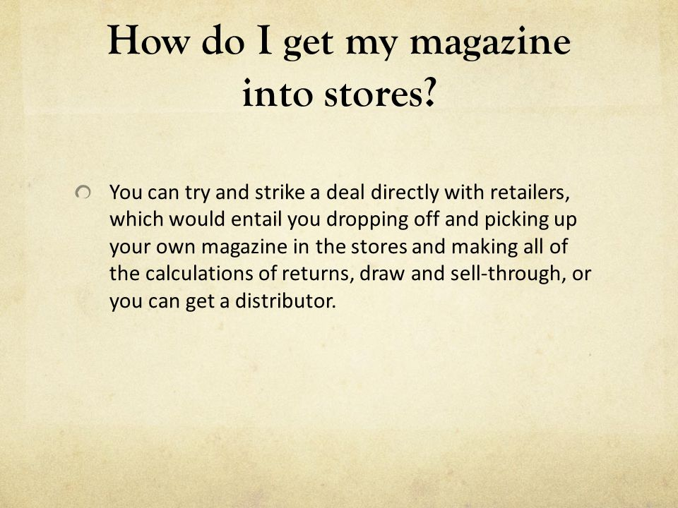 How do I get my magazine into stores? You can try and strike a deal directly with retailers, which would entail you dropping off and picking up your o