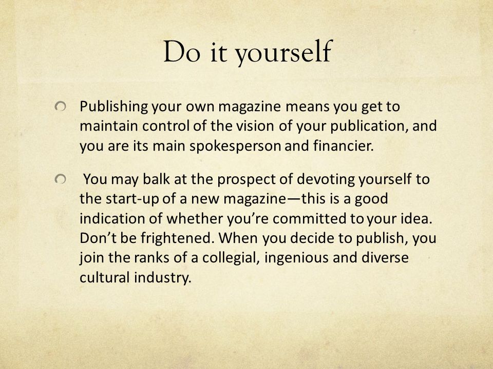 Do it yourself Publishing your own magazine means you get to maintain control of the vision of your publication, and you are its main spokesperson and financier.
