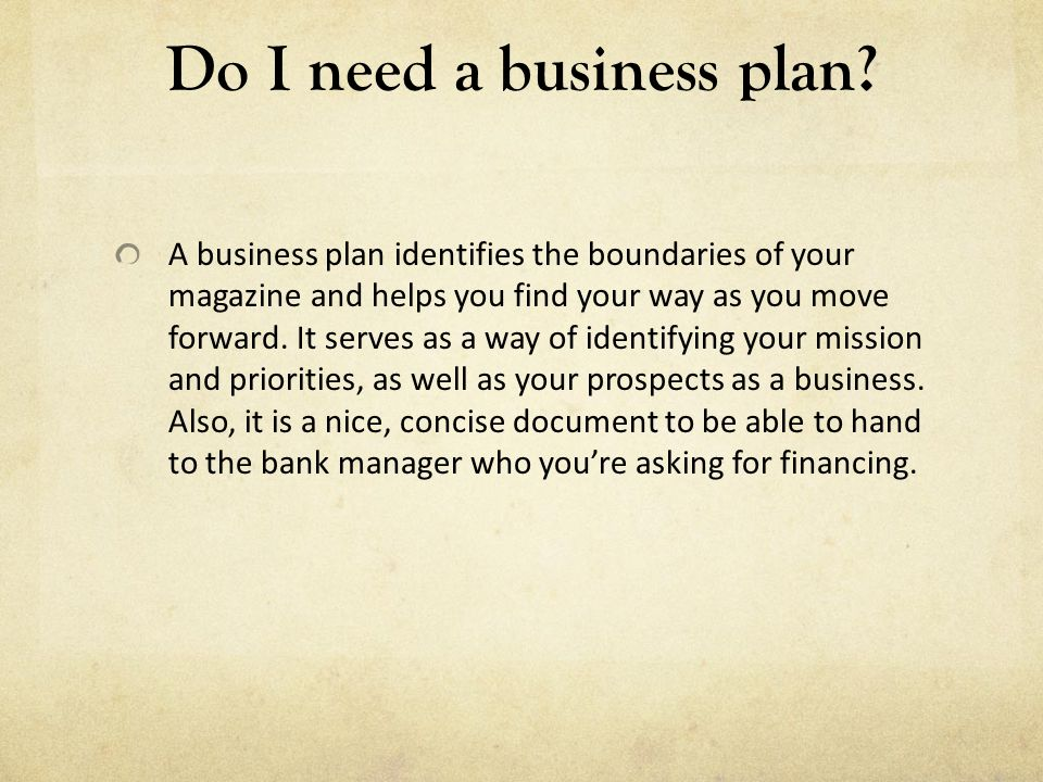 Do I need a business plan? A business plan identifies the boundaries of your magazine and helps you find your way as you move forward. It serves as a