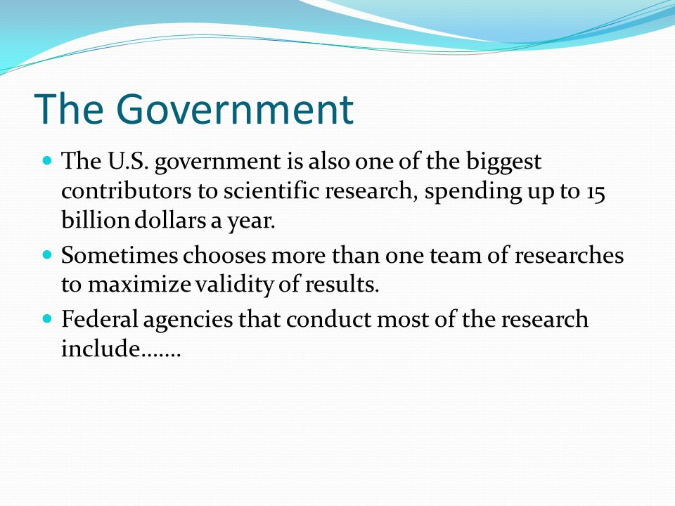 The Government The U.S. government is also one of the biggest contributors to scientific research, spending up to 15 billion dollars a year. Sometimes