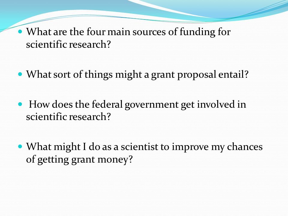 What are the four main sources of funding for scientific research? What sort of things might a grant proposal entail? How does the federal government