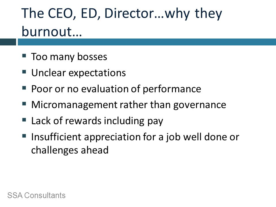 SSA Consultants The CEO, ED, Director…why they burnout…  Too many bosses  Unclear expectations  Poor or no evaluation of performance  Micromanagem