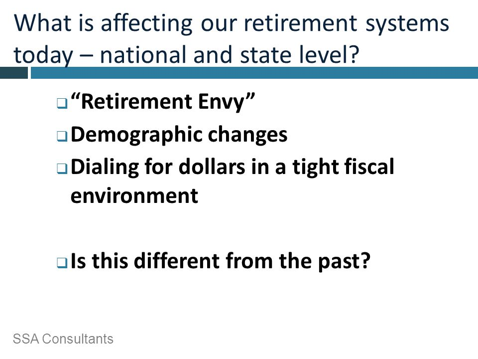 "SSA Consultants What is affecting our retirement systems today – national and state level?  ""Retirement Envy""  Demographic changes  Dialing for dol"