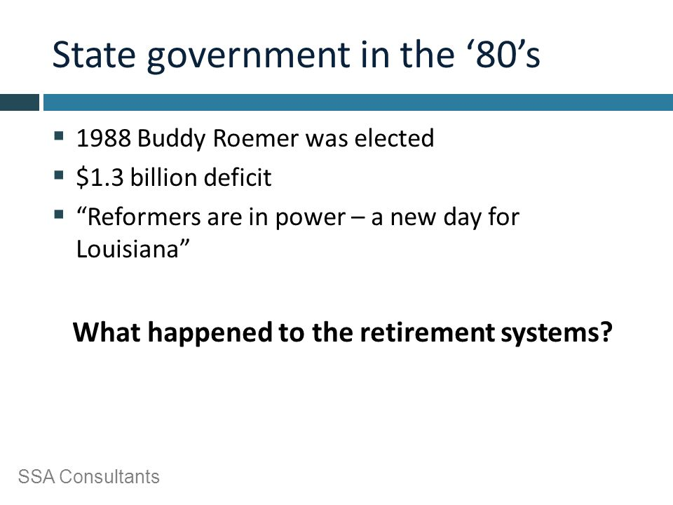 "SSA Consultants State government in the '80's  1988 Buddy Roemer was elected  $1.3 billion deficit  ""Reformers are in power – a new day for Louisia"