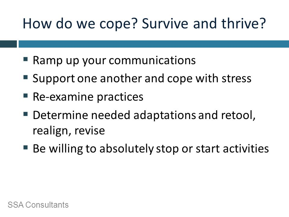 SSA Consultants How do we cope? Survive and thrive?  Ramp up your communications  Support one another and cope with stress  Re-examine practices 