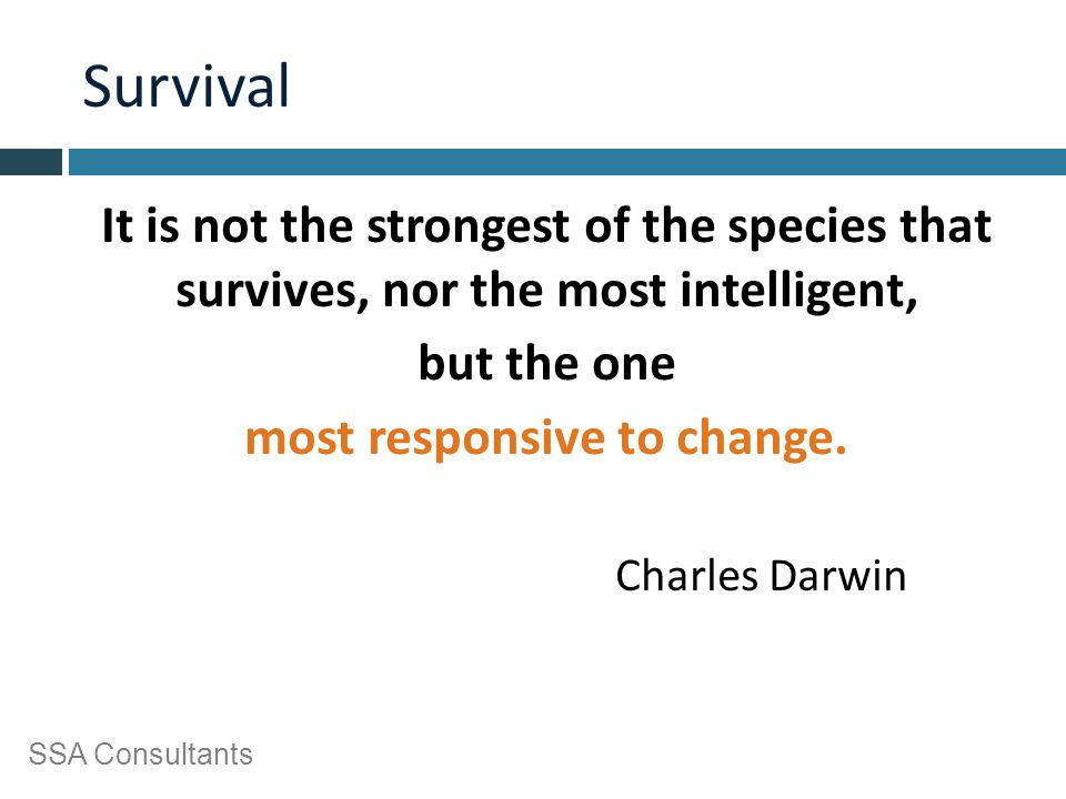 SSA Consultants Survival It is not the strongest of the species that survives, nor the most intelligent, but the one most responsive to change. Charle
