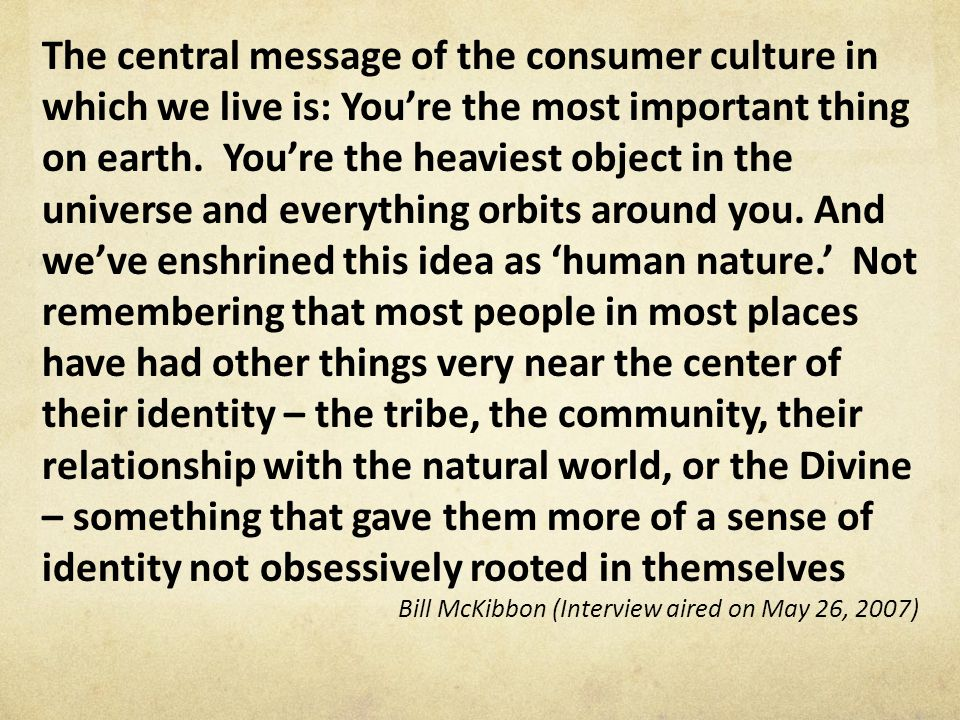The central message of the consumer culture in which we live is: You're the most important thing on earth.