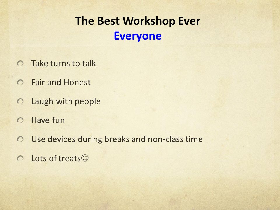 The Best Workshop Ever Everyone Take turns to talk Fair and Honest Laugh with people Have fun Use devices during breaks and non-class time Lots of treats