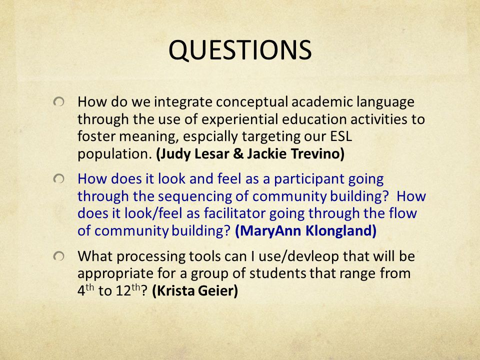 QUESTIONS How do we integrate conceptual academic language through the use of experiential education activities to foster meaning, espcially targeting our ESL population.