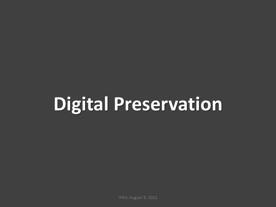 Digital Preservation IFRA: August 9, 2012