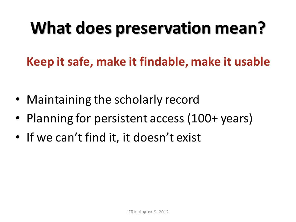 Keep it safe, make it findable, make it usable Maintaining the scholarly record Planning for persistent access (100+ years) If we can't find it, it doesn't exist What does preservation mean.