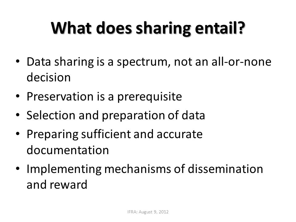 Data sharing is a spectrum, not an all-or-none decision Preservation is a prerequisite Selection and preparation of data Preparing sufficient and accurate documentation Implementing mechanisms of dissemination and reward What does sharing entail.