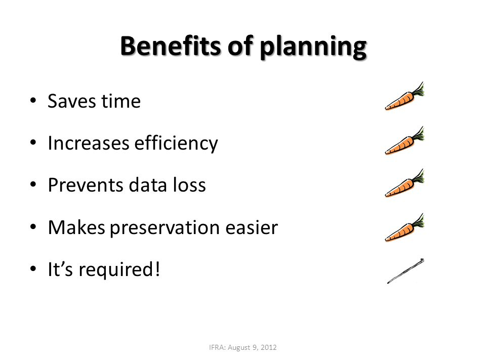 Saves time Increases efficiency Prevents data loss Makes preservation easier It's required! Benefits of planning IFRA: August 9, 2012