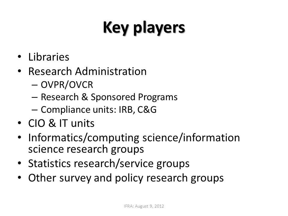 Key players Libraries Research Administration – OVPR/OVCR – Research & Sponsored Programs – Compliance units: IRB, C&G CIO & IT units Informatics/comp