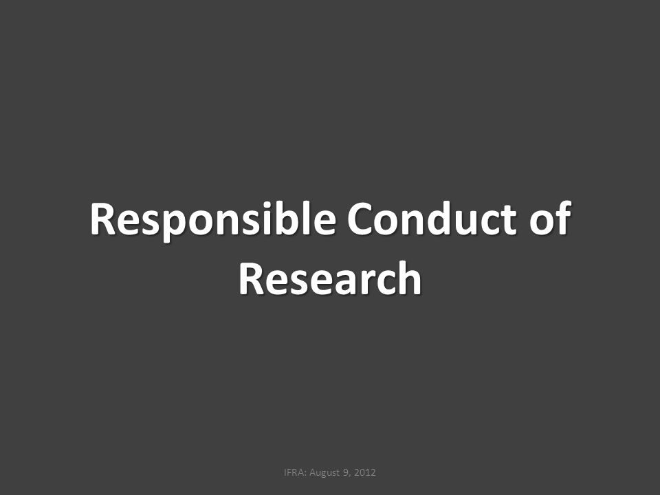 Responsible Conduct of Research IFRA: August 9, 2012