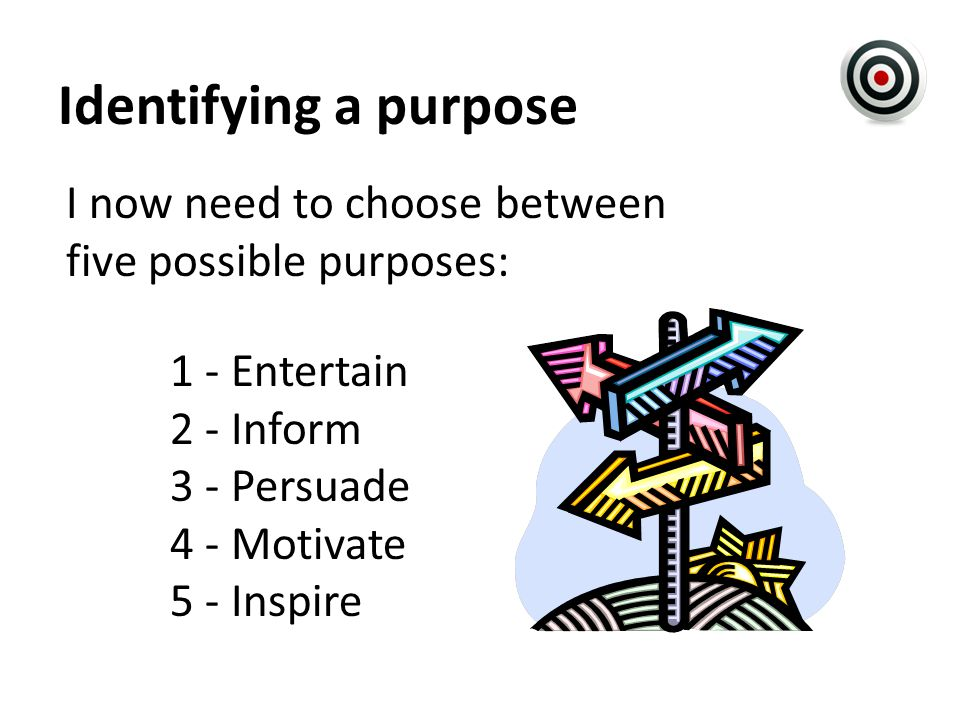 Identifying a purpose I now need to choose between five possible purposes: 1 - Entertain 2 - Inform 3 - Persuade 4 - Motivate 5 - Inspire