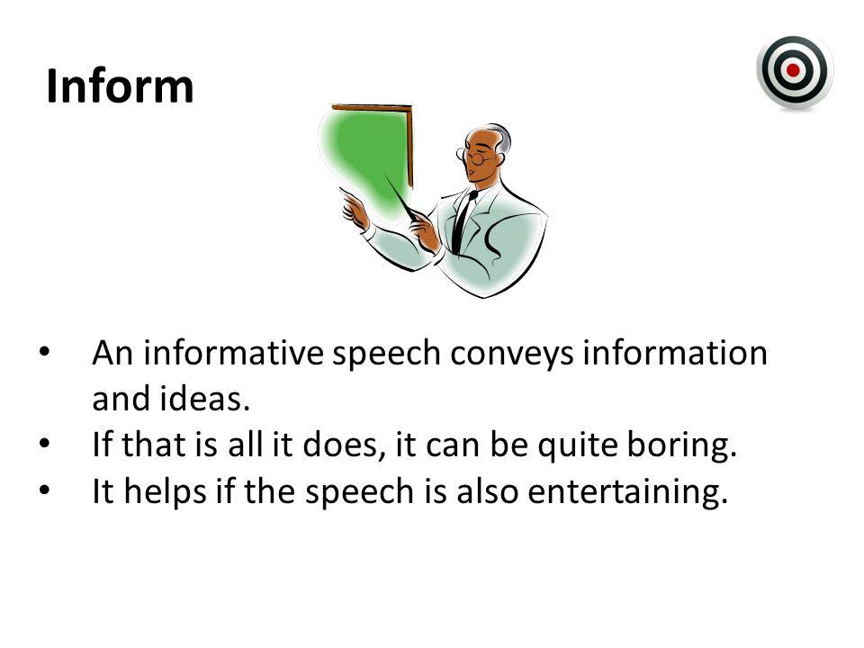 Inform An informative speech conveys information and ideas.