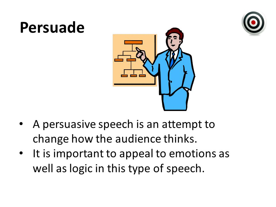 Persuade A persuasive speech is an attempt to change how the audience thinks.