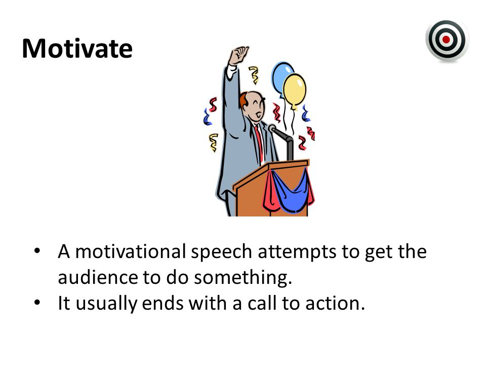 Motivate A motivational speech attempts to get the audience to do something.