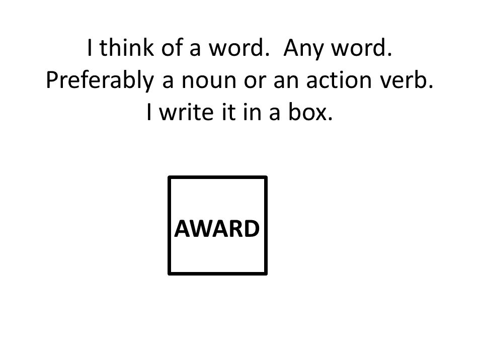 I think of a word. Any word. Preferably a noun or an action verb. I write it in a box. AWARD