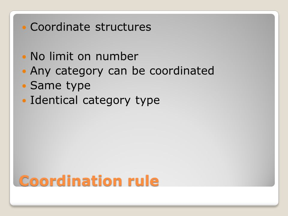 Coordination rule Coordinate structures No limit on number Any category can be coordinated Same type Identical category type