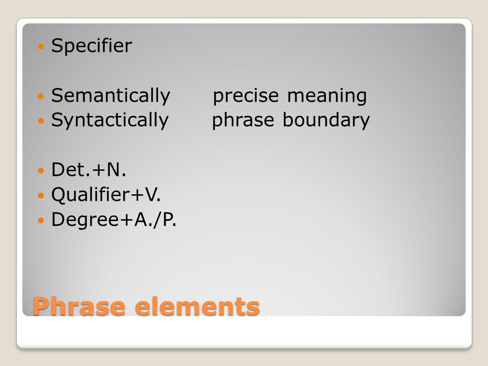 Phrase elements Specifier Semantically precise meaning Syntactically phrase boundary Det.+N. Qualifier+V. Degree+A./P.