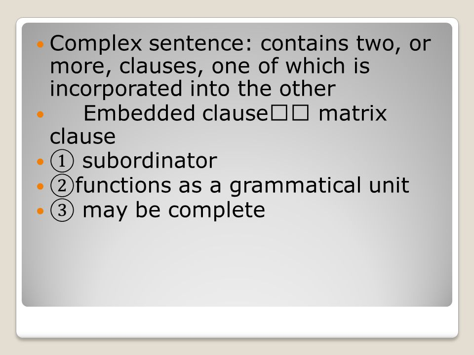 Complex sentence: contains two, or more, clauses, one of which is incorporated into the other Embedded clause  matrix clause ① subordinator ② functi