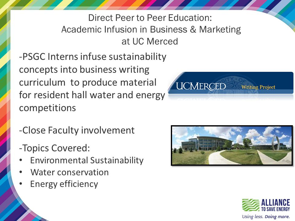 Direct Peer to Peer Education: Academic Infusion in Business & Marketing at UC Merced -PSGC Interns infuse sustainability concepts into business writing curriculum to produce material for resident hall water and energy competitions -Close Faculty involvement -Topics Covered: Environmental Sustainability Water conservation Energy efficiency
