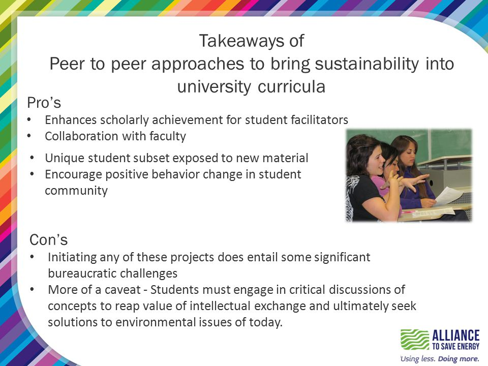 Takeaways of Peer to peer approaches to bring sustainability into university curricula Pro's Enhances scholarly achievement for student facilitators Collaboration with faculty Unique student subset exposed to new material Encourage positive behavior change in student community Con's Initiating any of these projects does entail some significant bureaucratic challenges More of a caveat - Students must engage in critical discussions of concepts to reap value of intellectual exchange and ultimately seek solutions to environmental issues of today.