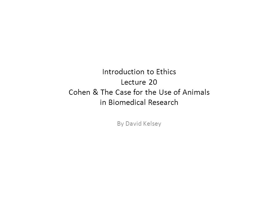 Introduction to Ethics Lecture 20 Cohen & The Case for the Use of Animals in Biomedical Research By David Kelsey