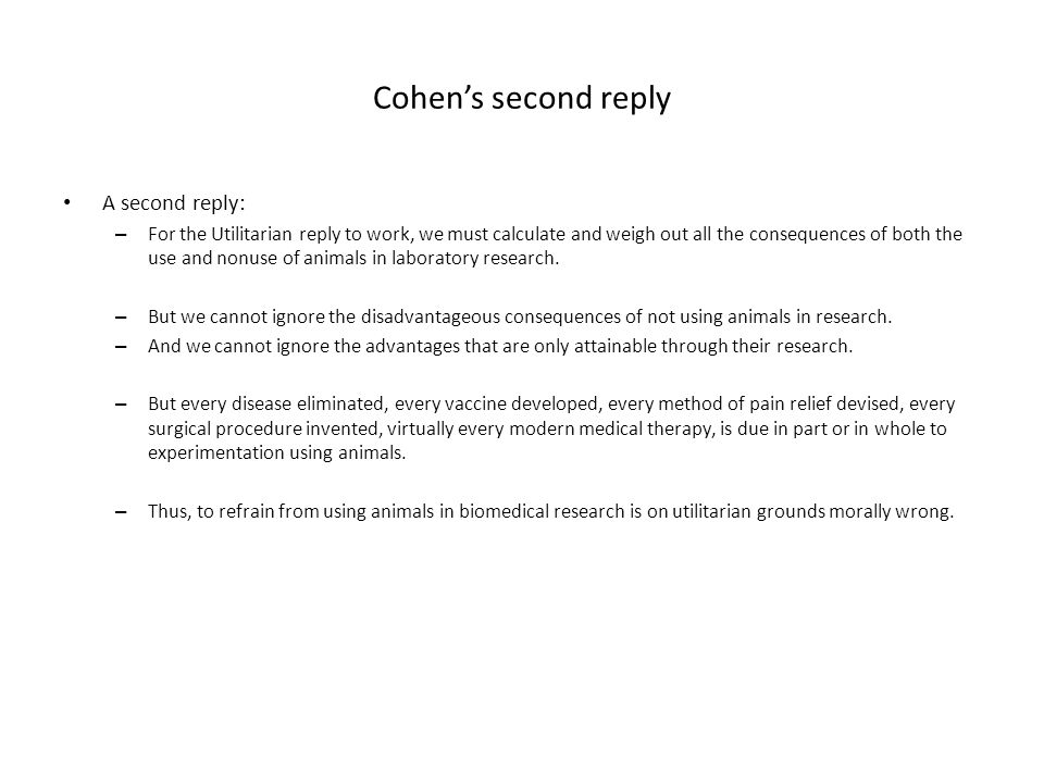Cohen's second reply A second reply: – For the Utilitarian reply to work, we must calculate and weigh out all the consequences of both the use and nonuse of animals in laboratory research.