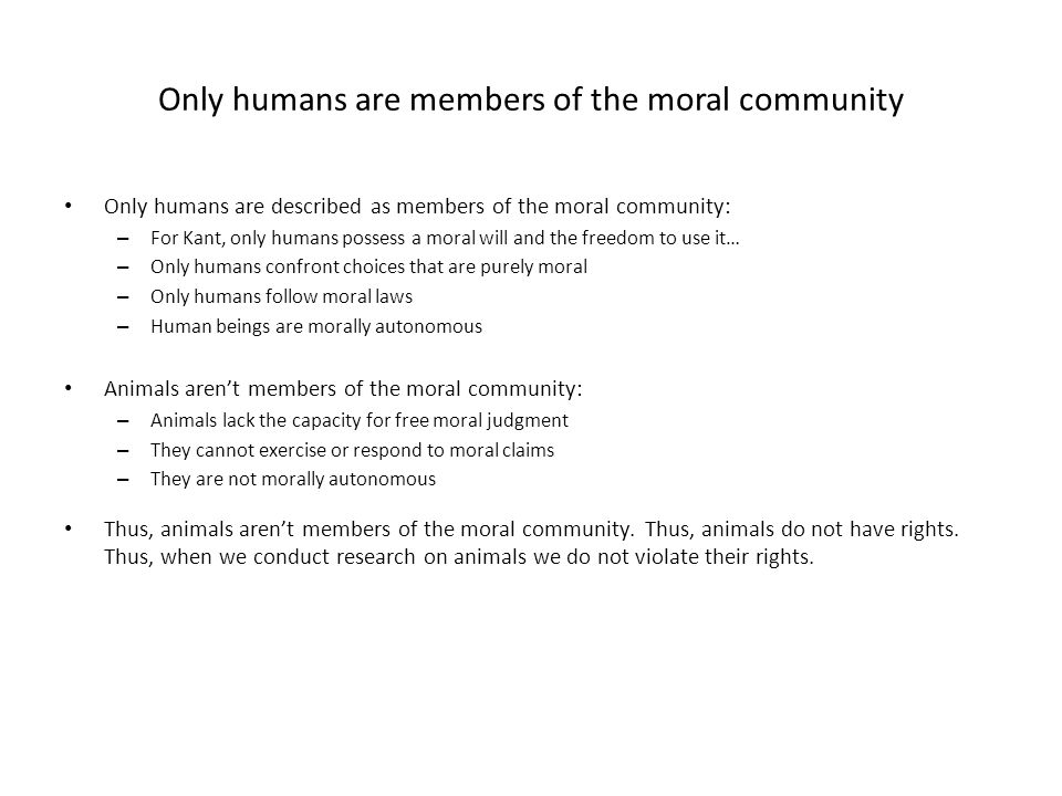 Only humans are members of the moral community Only humans are described as members of the moral community: – For Kant, only humans possess a moral will and the freedom to use it… – Only humans confront choices that are purely moral – Only humans follow moral laws – Human beings are morally autonomous Animals aren't members of the moral community: – Animals lack the capacity for free moral judgment – They cannot exercise or respond to moral claims – They are not morally autonomous Thus, animals aren't members of the moral community.