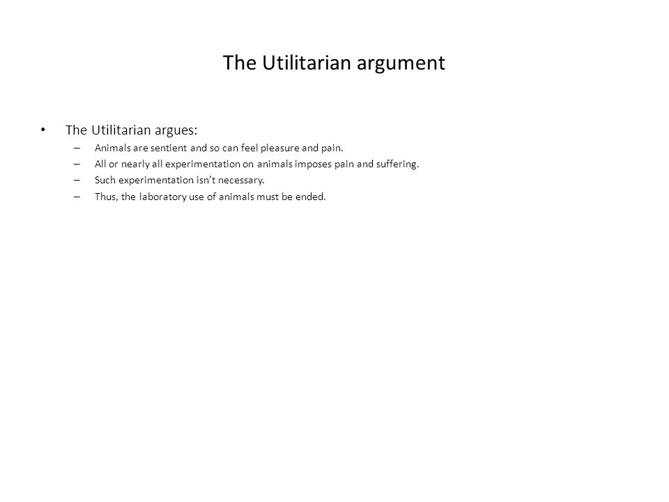 The Utilitarian argument The Utilitarian argues: – Animals are sentient and so can feel pleasure and pain.