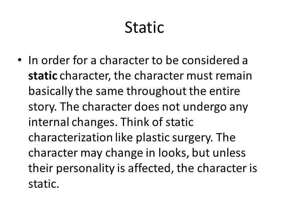Static In order for a character to be considered a static character, the character must remain basically the same throughout the entire story.