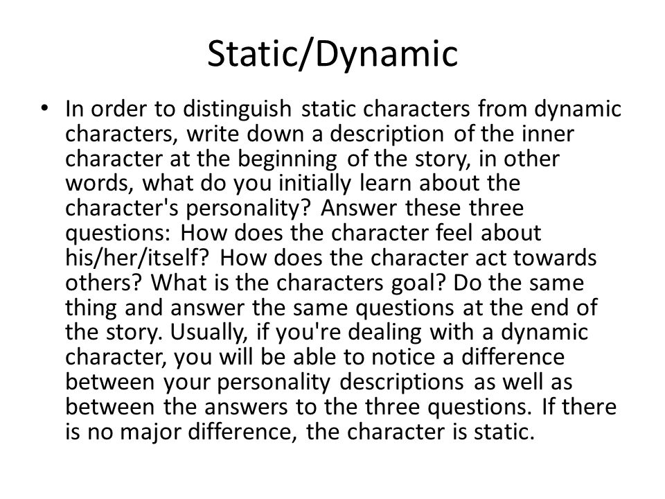 Static/Dynamic In order to distinguish static characters from dynamic characters, write down a description of the inner character at the beginning of the story, in other words, what do you initially learn about the character s personality.
