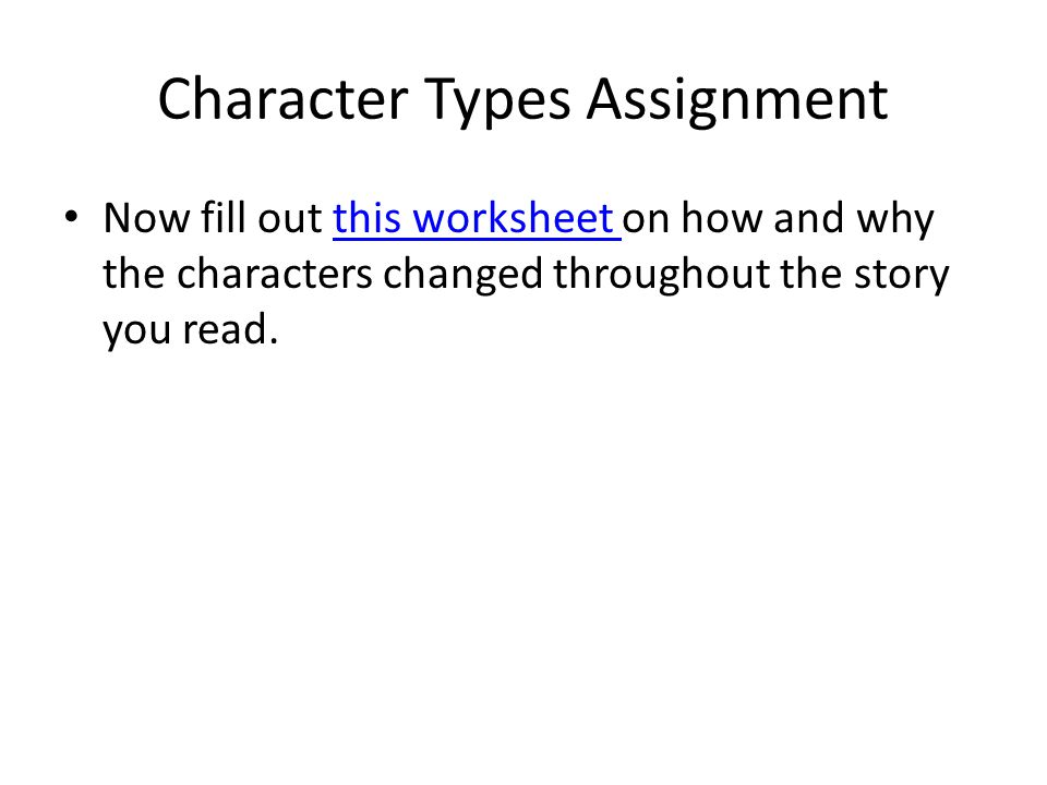 Character Types Assignment Now fill out this worksheet on how and why the characters changed throughout the story you read.
