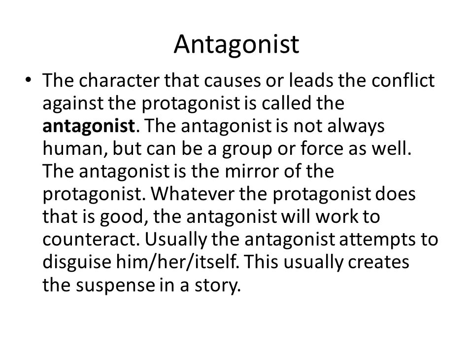 Antagonist The character that causes or leads the conflict against the protagonist is called the antagonist.