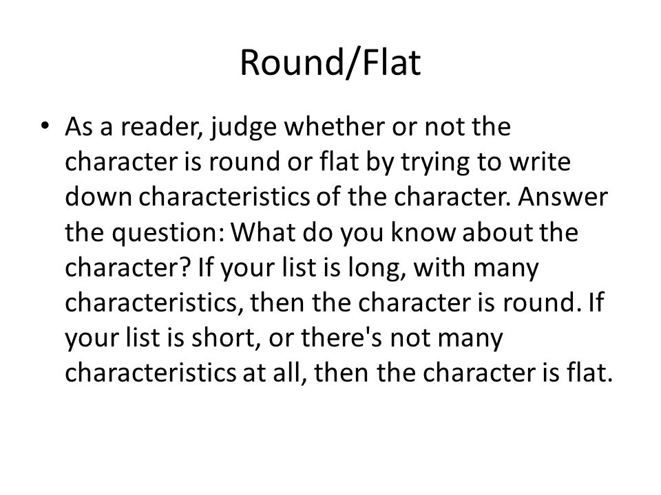 Round/Flat As a reader, judge whether or not the character is round or flat by trying to write down characteristics of the character.