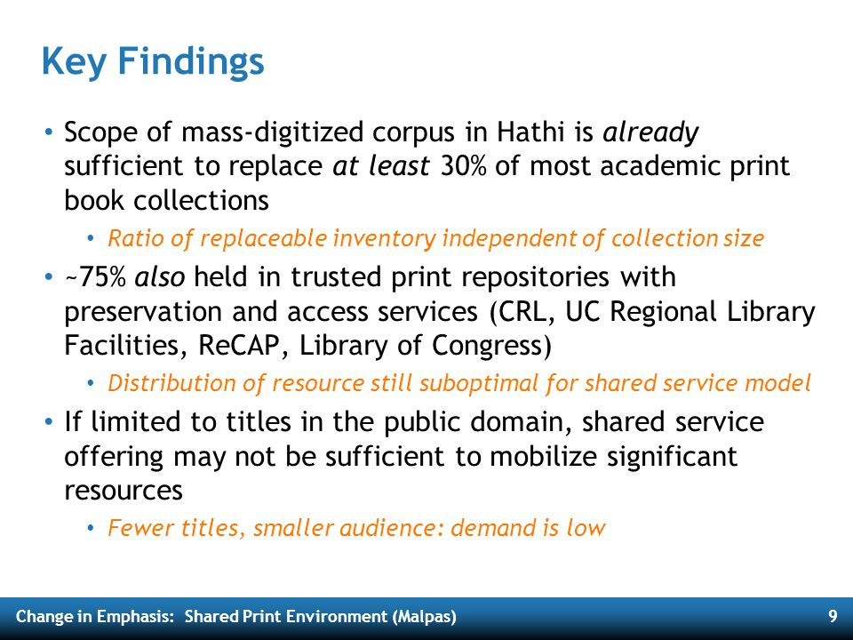 Change in Emphasis: Shared Print Environment (Malpas)10 Importantly… Mass digitized corpus in Hathi resembles aggregate academic print collection Mostly books: 97% of titles Chiefly humanities: 50% literature, history & philosophy titles Long tail resources, plus core content ; represents the canon Print distribution adequate to support broad-based reduction in redundant inventory More than 750K titles (23% of corpus) held by at least 99 libraries AND at least one large-scale print preservation repository More than 1.5M titles (46% of corpus) held by at least 25 libraries AND at least one … Risk tolerance will determine appropriate level of redundancy