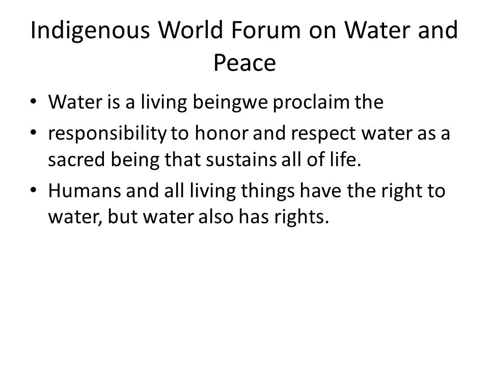 Indigenous World Forum on Water and Peace Water is a living beingwe proclaim the responsibility to honor and respect water as a sacred being that sustains all of life.