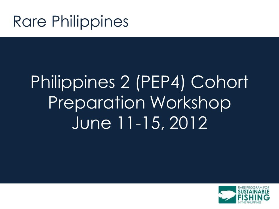 Rare Philippines Philippines 2 (PEP4) Cohort Preparation Workshop June 11-15, 2012