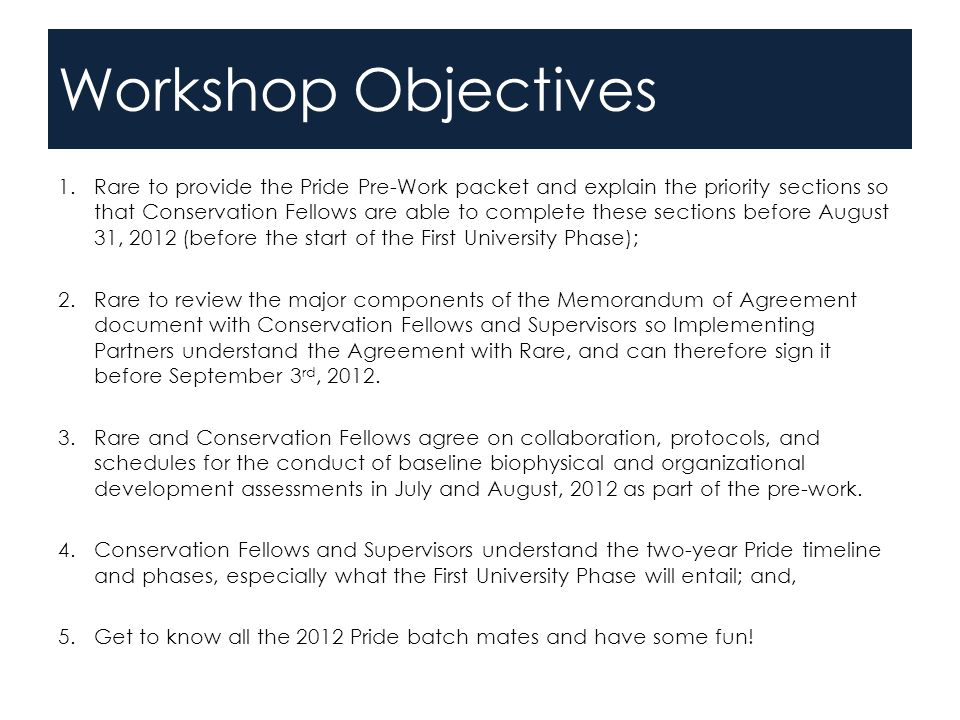 Workshop Objectives 1.Rare to provide the Pride Pre-Work packet and explain the priority sections so that Conservation Fellows are able to complete these sections before August 31, 2012 (before the start of the First University Phase); 2.Rare to review the major components of the Memorandum of Agreement document with Conservation Fellows and Supervisors so Implementing Partners understand the Agreement with Rare, and can therefore sign it before September 3 rd, 2012.