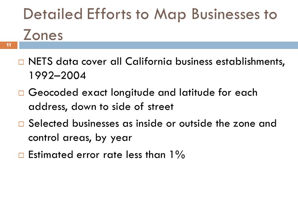 Detailed Efforts to Map Businesses to Zones  NETS data cover all California business establishments, 1992–2004  Geocoded exact longitude and latitude for each address, down to side of street  Selected businesses as inside or outside the zone and control areas, by year  Estimated error rate less than 1% 11