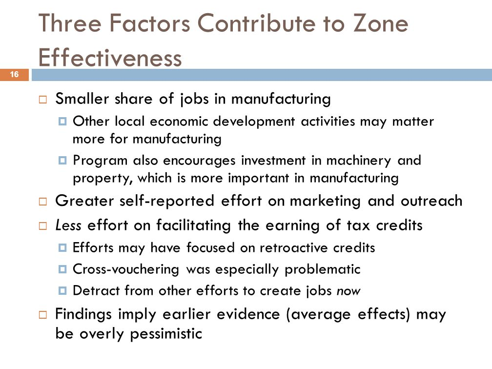 Three Factors Contribute to Zone Effectiveness 16  Smaller share of jobs in manufacturing  Other local economic development activities may matter more for manufacturing  Program also encourages investment in machinery and property, which is more important in manufacturing  Greater self-reported effort on marketing and outreach  Less effort on facilitating the earning of tax credits  Efforts may have focused on retroactive credits  Cross-vouchering was especially problematic  Detract from other efforts to create jobs now  Findings imply earlier evidence (average effects) may be overly pessimistic