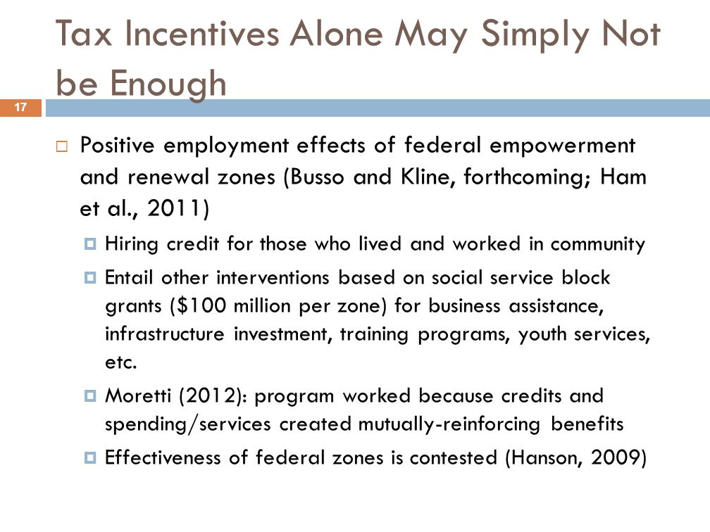 Tax Incentives Alone May Simply Not be Enough 17  Positive employment effects of federal empowerment and renewal zones (Busso and Kline, forthcoming; Ham et al., 2011)  Hiring credit for those who lived and worked in community  Entail other interventions based on social service block grants ($100 million per zone) for business assistance, infrastructure investment, training programs, youth services, etc.