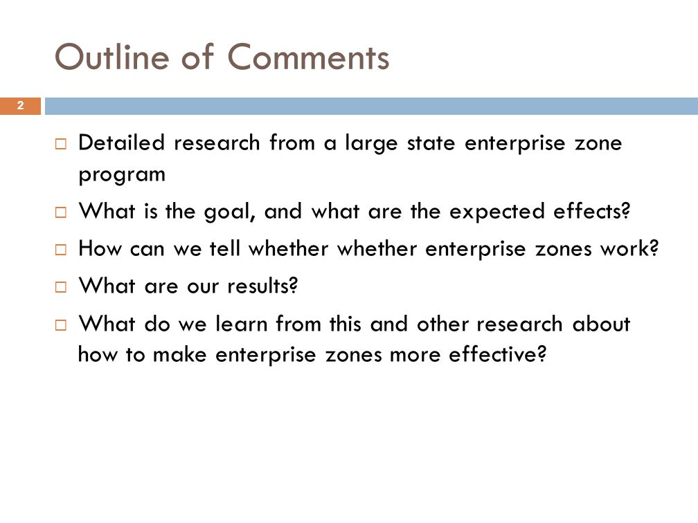 Outline of Comments 2  Detailed research from a large state enterprise zone program  What is the goal, and what are the expected effects.